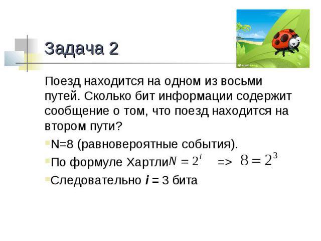 Задача 2 Поезд находится на одном из восьми путей. Сколько бит информации содержит сообщение о том, что поезд находится на втором пути?N=8 (равновероятные события).По формуле Хартли => Следовательно i = 3 бита