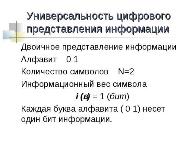 Универсальность цифрового представления информации Двоичное представление информацииАлфавит 0 1Количество символов N=2Информационный вес символа i (в) = 1 (бит)Каждая буква алфавита ( 0 1) несет один бит информации.