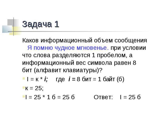 Задача 1 Каков информационный объем сообщения Я помню чудное мгновенье. при условии что слова разделяются 1 пробелом, а информационный вес символа равен 8 бит (алфавит клавиатуры)? I = к * i; где i = 8 бит = 1 байт (б)к = 25;I = 25 * 1 б = 25 б Отве…