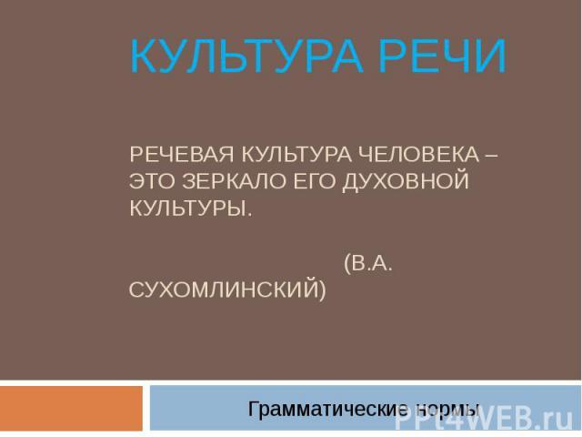 Культура речи Речевая культура человека – это зеркало его духовной культуры. (В.А. Сухомлинский) Грамматические нормы