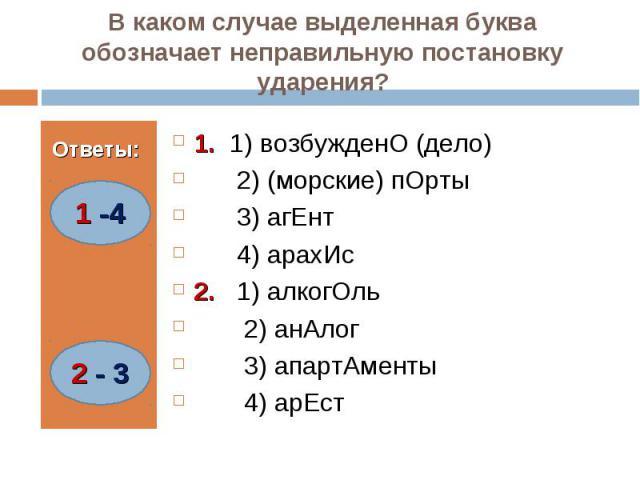 В каком случае выделенная буква обозначает неправильную постановку ударения? 1. 1) возбужденО (дело) 2) (морские) пОрты 3) агЕнт 4) арахИс2. 1) алкогОль 2) анАлог 3) апартАменты 4) арЕст