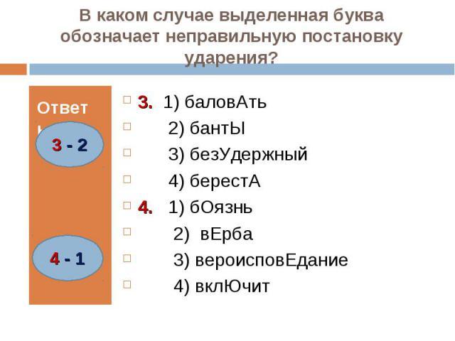 В каком случае выделенная буква обозначает неправильную постановку ударения? 3. 1) баловАть 2) бантЫ 3) безУдержный 4) берестА4. 1) бОязнь 2) вЕрба 3) вероисповЕдание 4) вклЮчит