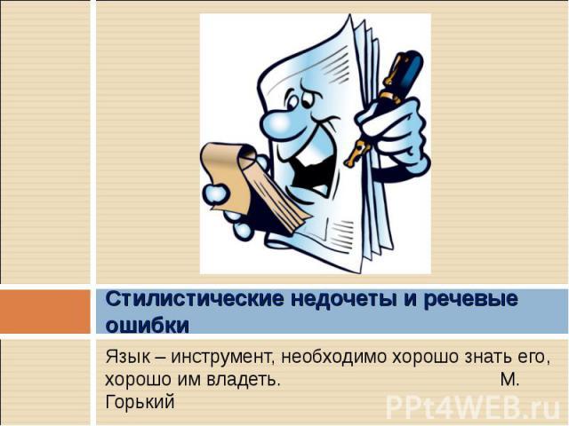 Стилистические недочеты и речевые ошибки Язык – инструмент, необходимо хорошо знать его, хорошо им владеть. М. Горький
