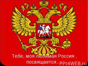Тебе, моя любимая Россия , посвящается….