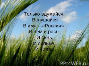 Только вдумайся, ВслушайсяВ имя – «Россия» !В нем и росы,И синь,И сиянье, И сила