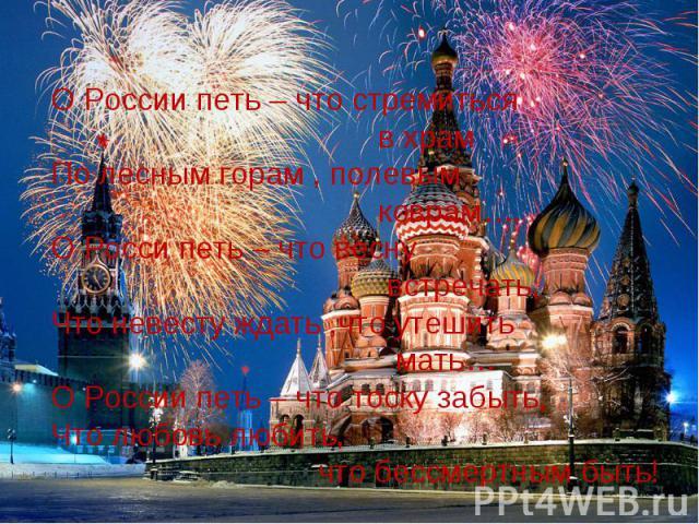 О России петь – что стремиться в храмПо лесным горам , полевым коврам….О Росси петь – что весну встречать,Что невесту ждать ,что утешить мать…О России петь – что тоску забыть,Что любовь любить, что бессмертным быть!