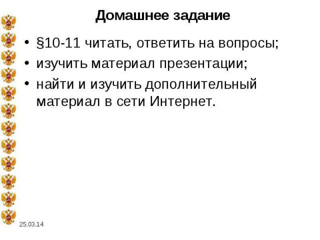 Домашнее задание §10-11 читать, ответить на вопросы; изучить материал презентации; найти и изучить дополнительный материал в сети Интернет.
