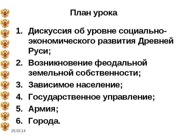План урока Дискуссия об уровне социально-экономического развития Древней Руси;Возникновение феодальной земельной собственности;Зависимое население;Государственное управление;Армия;Города.