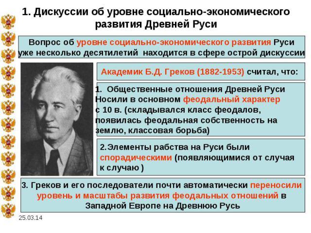 1. Дискуссии об уровне социально-экономического развития Древней Руси Вопрос об уровне социально-экономического развития Русиуже несколько десятилетий находится в сфере острой дискуссииАкадемик Б.Д. Греков (1882-1953) считал, что: Общественные отнош…