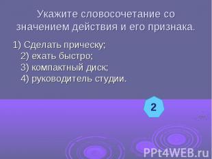 Укажите словосочетание со значением действия и его признака.1) Сделать прическу;