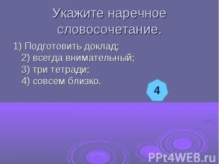 Укажите наречное словосочетание.1) Подготовить доклад;2) всегда внимательный;3)