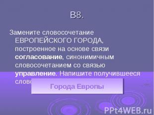 В8.Замените словосочетание ЕВРОПЕЙСКОГО ГОРОДА, построенное на основе связи согл