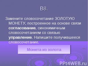 В8.Замените словосочетание ЗОЛОТУЮ МОНЕТУ, построенное на основе связи согласова