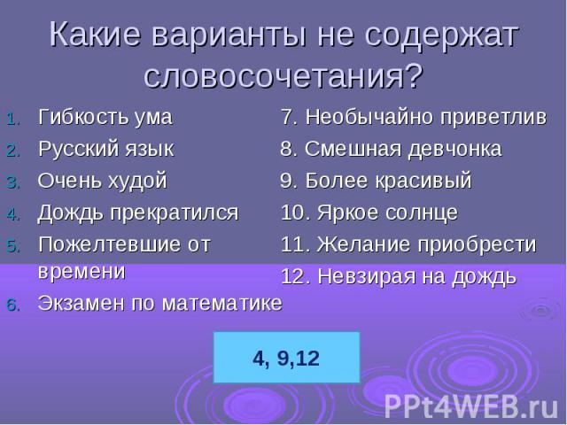 Какие варианты не содержат словосочетания?Гибкость умаРусский языкОчень худойДождь прекратилсяПожелтевшие от времениЭкзамен по математике7. Необычайно приветлив8. Смешная девчонка9. Более красивый10. Яркое солнце11. Желание приобрести12. Невзирая на дождь