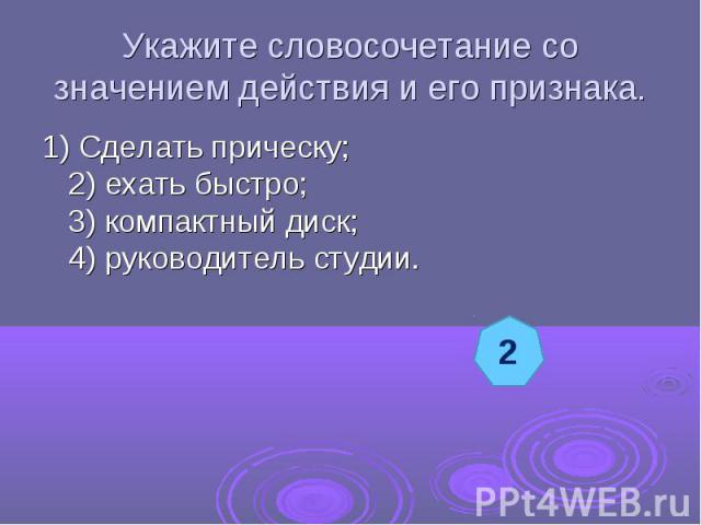 Укажите словосочетание со значением действия и его признака.1) Сделать прическу;2) ехать быстро;3) компактный диск;4) руководитель студии.