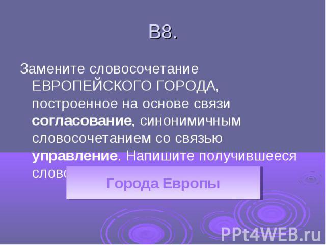 В8.Замените словосочетание ЕВРОПЕЙСКОГО ГОРОДА, построенное на основе связи согласование, синонимичным словосочетанием со связью управление. Напишите получившееся словосочетание.