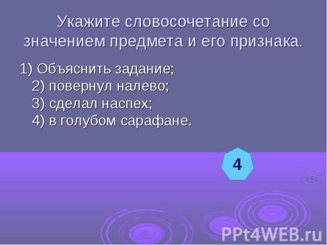Укажите словосочетание со значением предмета и его признака.1) Объяснить задание;2) повернул налево;3) сделал наспех;4) в голубом сарафане.