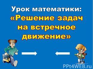 Урок математики: «Решение задач на встречное движение»