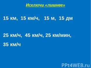 Исключи «лишнее»15 км, 15 км/ч, 15 м, 15 дм25 км/ч, 45 км/ч, 25 км/мин,35 км/ч