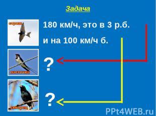Задача180 км/ч, это в 3 р.б. и на 100 км/ч б.