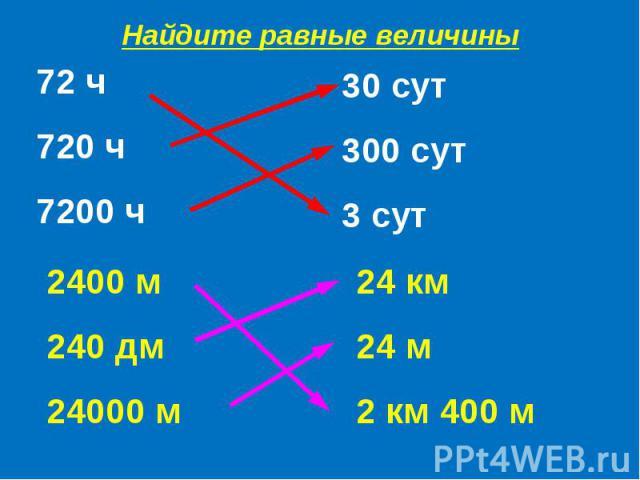 Найдите равные величины72 ч720 ч7200 ч30 сут300 сут3 сут2400 м240 дм24000 м24 км24 м2 км 400 м