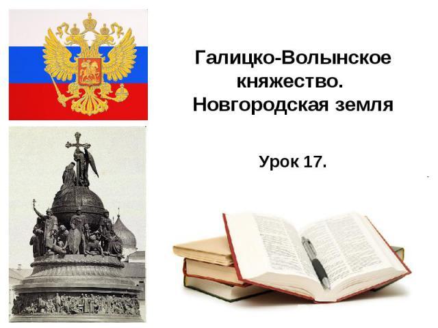 Галицко-Волынское княжество. Новгородская земля Урок 17.