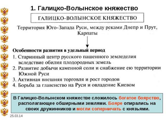 1. Галицко-Волынское княжествоВ Галицко-Волынском княжестве сложилось богатое боярство,располагающее обширными землями. Бояре опирались на своих дружинников и могли соперничать с князьями.