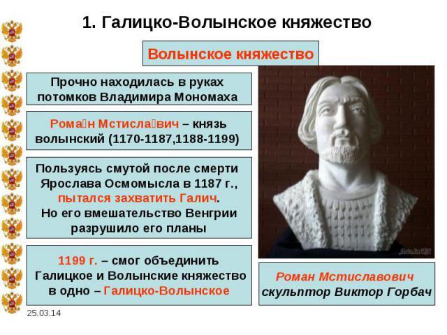 1. Галицко-Волынское княжествоВолынское княжествоПрочно находилась в руках потомков Владимира Мономаха Роман Мстиславич – князьволынский (1170-1187,1188-1199) Пользуясь смутой после смерти Ярослава Осмомысла в 1187 г.,пытался захватить Галич.Но его …