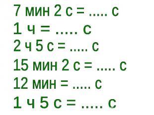 7 мин 2 с = ..... с1 ч = ..... с2 ч 5 с = ..... с15 мин 2 с = ..... с12 мин = ..