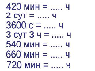 420 мин = ..... ч2 сут = ..... ч3600 с = ..... ч3 сут 3 ч = ..... ч540 мин = ...