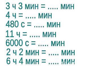 3 ч 3 мин = ..... мин4 ч = ..... мин480 с = ..... мин11 ч = ..... мин6000 с = ..
