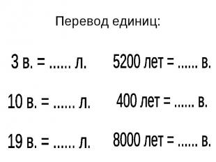 Перевод единиц:3 в. = ...... л.10 в. = ...... л.19 в. = ...... л.5200 лет = ....
