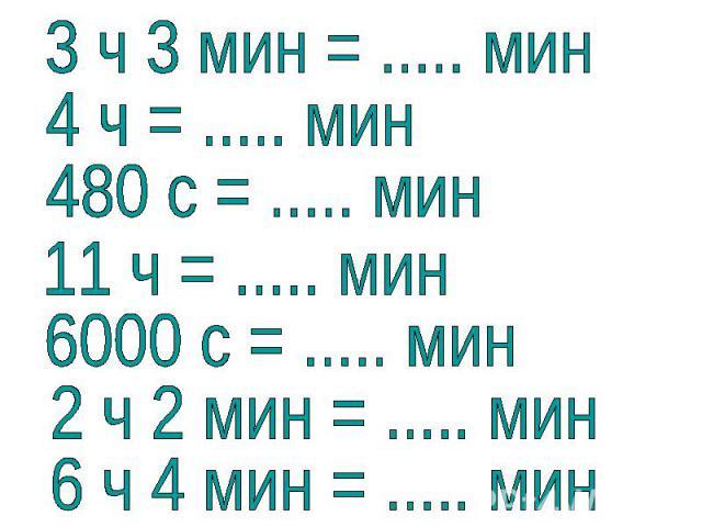 3 ч 3 мин = ..... мин4 ч = ..... мин480 с = ..... мин11 ч = ..... мин6000 с = ..... мин2 ч 2 мин = ..... мин6 ч 4 мин = ..... мин