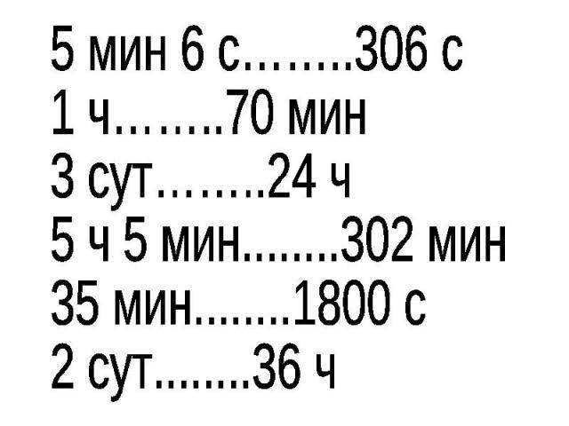 5 мин 6 с……..306 с1 ч……..70 мин3 сут……..24 ч5 ч 5 мин........302 мин35 мин........1800 с2 сут........36 ч