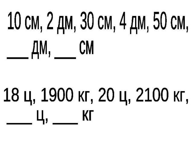 10 см, 2 дм, 30 см, 4 дм, 50 см, ___ дм, ___ см18 ц, 1900 кг, 20 ц, 2100 кг, ___ ц, ___ кг