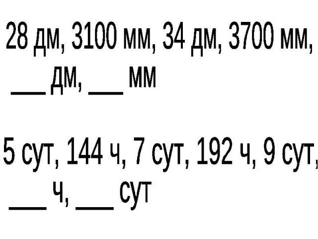 28 дм, 3100 мм, 34 дм, 3700 мм, ___ дм, ___ мм5 сут, 144 ч, 7 сут, 192 ч, 9 сут, ___ ч, ___ сут