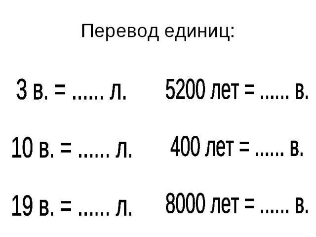 Перевод единиц:3 в. = ...... л.10 в. = ...... л.19 в. = ...... л.5200 лет = ...... в.400 лет = ...... в.8000 лет = ...... в.
