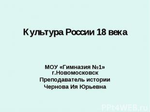 Культура России 18 века МОУ «Гимназия №1» г.Новомосковск Преподаватель истории Ч