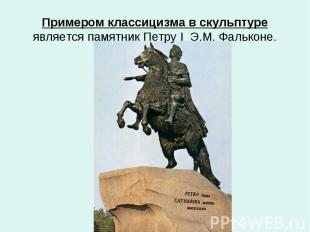 Примером классицизма в скульптуре является памятник Петру I Э.М. Фальконе.
