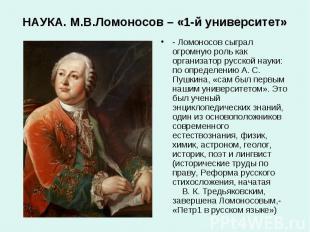 НАУКА. М.В.Ломоносов – «1-й университет»- Ломоносов сыграл огромную роль как орг