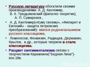 Русскую литературу обогатили своими произведениями: А. Д. Кантемир, В. К. Тредья
