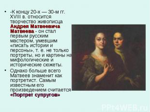 -К концу 20-х — 30-м гг. XVIII в. относится творчество живописца Андрея Матвееви