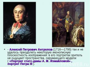 - Алексей Петрович Антропов (1716—1795) так и не удалось преодолеть некоторую ик