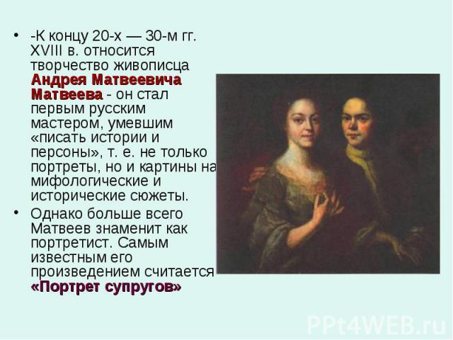 -К концу 20-х — 30-м гг. XVIII в. относится творчество живописца Андрея Матвеевича Матвеева - он стал первым русским мастером, умевшим «писать истории и персоны», т. е. не только портреты, но и картины на мифологические и исторические сюжеты.Однако …