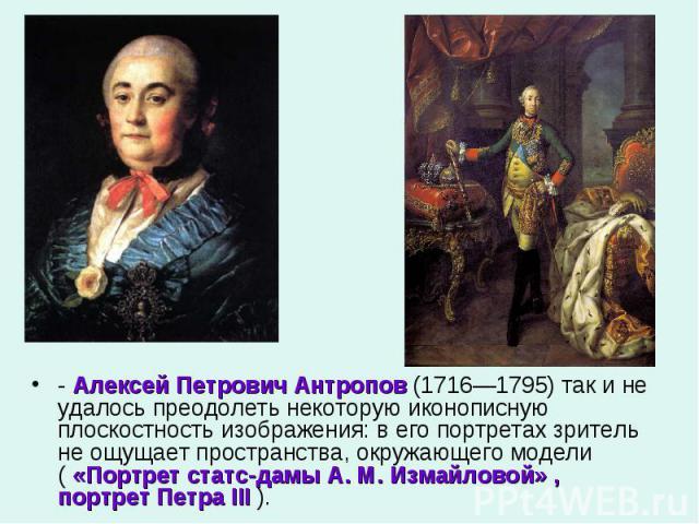 - Алексей Петрович Антропов (1716—1795) так и не удалось преодолеть некоторую иконописную плоскостность изображения: в его портретах зритель не ощущает пространства, окружающего модели ( «Портрет статс-дамы А. М. Измайловой» , портрет Петра III ).