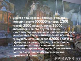 В битве под Москвой немецкие войска потеряли около 500000 человек, 1300 танков,