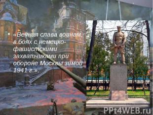 «Вечная слава воинам, в боях с немецко-фашистскими захватчиками при обороне Моск