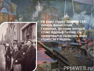 На нашу страну 22 июня 1941 напала фашистская Германия, во главе которой стоял А