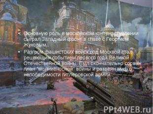Основную роль в московском контрнаступлении сыграл Западный фронт в главе с Геор