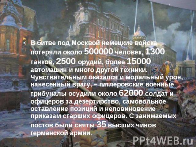В битве под Москвой немецкие войска потеряли около 500000 человек, 1300 танков, 2500 орудий, более 15000 автомашин и много другой техники. Чувствительным оказался и моральный урон, нанесенный врагу, – гитлеровские военные трибуналы осудили около 620…